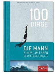 100 Dinge, die MANN einmal im Leben getan haben sollte von Joachim Groh